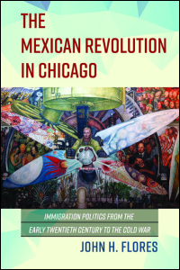 Cover for FLORES: The Mexican Revolution in Chicago: Immigration Politics from the Early Twentieth Century to the Cold War. Click for larger image