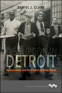 Cover for CLARK: Disruption in Detroit: Autoworkers and the Elusive Postwar Boom. Click for larger image
