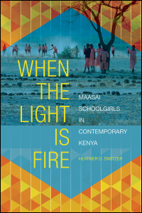 Cover for SWITZER: When the Light Is Fire: Maasai Schoolgirls in Contemporary Kenya. Click for larger image