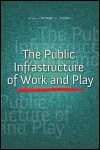 link to catalog page, The Public Infrastructure of Work and Play