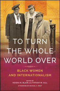 Cover for BLAIN & GILL, EDS.: To Turn the Whole World Over: Black Women and Internationalism. Click for larger image