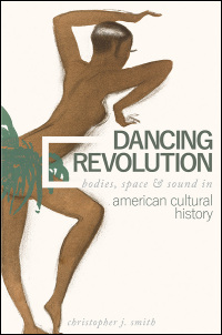 Cover for SMITH, CHRISTOPHER: Dancing Revolution: Bodies, Space, and Sound in American Cultural History. Click for larger image