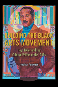 Cover for FENDERSON: Building the Black Arts Movement: Hoyt Fuller and the Cultural Politics of the 1960s. Click for larger image