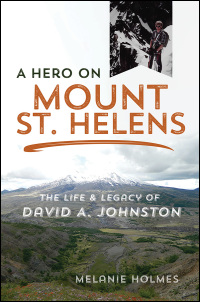 Cover for HOLMES: A Hero on Mount St. Helens: The Life and Legacy of David A. Johnston. Click for larger image
