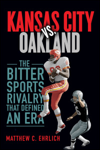Cover for EHRLICH: Kansas City vs. Oakland: The Bitter Sports Rivalry That Defined an Era. Click for larger image