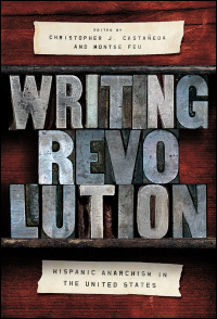Cover for CASTAÑEDA & FEU, EDS.: Writing Revolution: Hispanic Anarchism in the United States. Click for larger image
