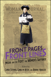 Cover for Steiner: Front Pages, Front Lines: Media and the Fight for Women's Suffrage. Click for larger image