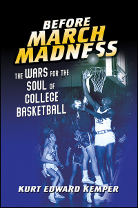 Cover for Kemper: Before March Madness: The Wars for the Soul of College Basketball. Click for larger image