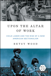 Cover for Wood: Upon the Altar of Work: Child Labor and the Rise of a New American Sectionalism. Click for larger image