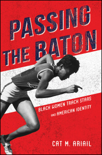 Cover for Ariail: Passing the Baton: Black Women Track Stars and American Identity. Click for larger image