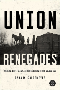 Cover for Caldemeyer: Union Renegades: Miners, Capitalism, and Organizing in the Gilded Age. Click for larger image