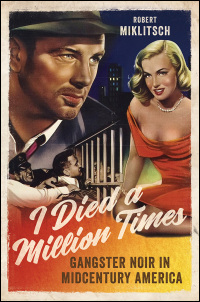 Cover for Miklitsch: I Died a Million Times: Gangster Noir in Midcentury America. Click for larger image