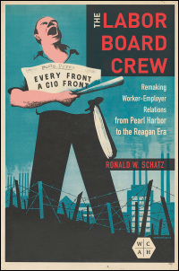 Cover for Schatz: The Labor Board Crew: Remaking Worker-Employer Relations from Pearl Harbor to the Reagan Era. Click for larger image