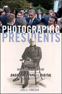 Cover for FINNEGAN: Photographic Presidents: Making History from Daguerreotype to Digital. Click for larger image