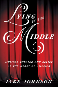 Cover for johnson: Lying in the Middle: Musical Theater and Belief at the Heart of America. Click for larger image